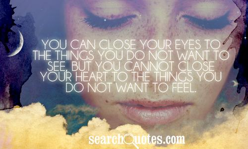 You can close your eyes to the things you do not want to see, but you cannot close your heart to the things you do not want to feel.