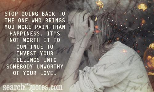 Stop going back to the one who brings you more pain than happiness. It's not worth it to continue to invest your feelings into somebody unworthy of your love.
