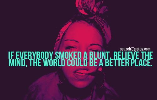 If everybody smoked a blunt, relieve the mind, the world could be a better place.