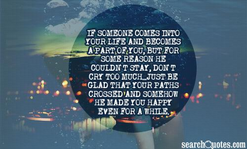 if someone comes into your life and becomes a part of you, but for some reason he couldn't stay, don't cry too much...just be glad that your paths crossed and somehow he made you happy even for a while.