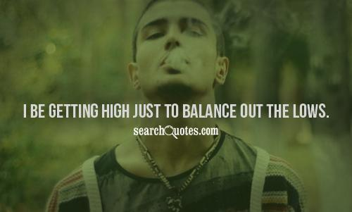 I be getting high just to balance out the lows.