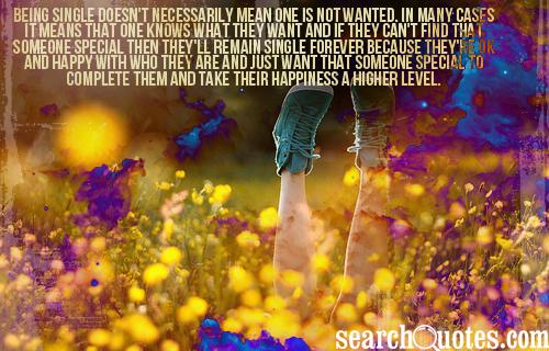 Being single doesn't necessarily mean one is not wanted. In many cases it means that one knows what they want and if they can't find that someone special then they'll remain single forever because they're OK and happy with who they are and just want that someone special to complete them and take their happiness a higher level.