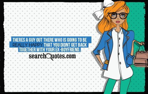 Theres a guy out there who is going to be really happy that you didnt get back together with your ex-boyfriend.