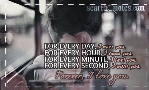 For every day, I miss you. For every hour, I need you. For every minute, I feel you. For every second, I want you. Forever, I love you.