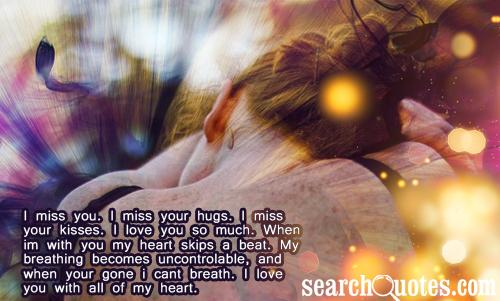 I miss you. I miss your hugs. I miss your kisses. I love you so much. When I'm with you my heart skips a beat. My breathing becomes uncontrolable, and when your gone I cant breath. I love you with all of my heart.