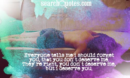 Everyone tells me I should forget you, that you don't deserve me. They're right, you don't deserve me, but I deserve you.