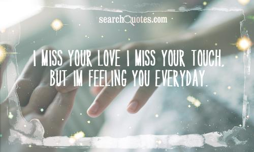 I miss your love I miss your touch, But Im feeling you everyday.