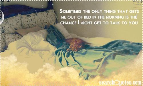 Sometimes, the only thing that gets me out of bed in the morning is the chance I might get to talk to you.