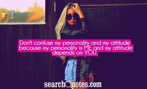 Don't confuse my personality and my attitude because my personality is ME and my attitude depends on YOU.
