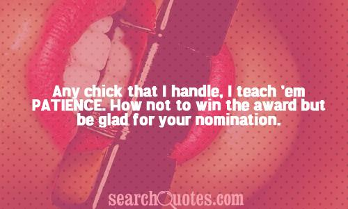 Any chick that I handle, I teach 'em patience. How not to win the award but be glad for your nomination.