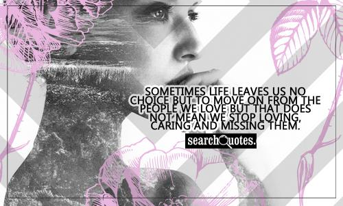 Sometimes life leaves us no choice but to move on from the people we love but that does not mean we stop loving, caring and missing them.