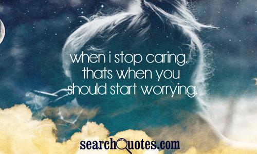 When I stop caring, thats when you should start worrying.