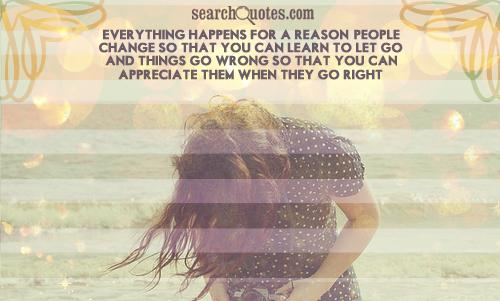 Everything happens for a reason. People change so that you can learn to let go, and things go wrong so that you can appreciate them when they go right.