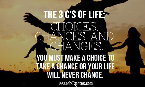 The 3 C's of life: choices, chances and changes. You must make a choice to take a chance or your life will never change.
