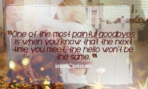 One of the most painful goodbyes is when you know that the next time you meet, the hello won't be the same.