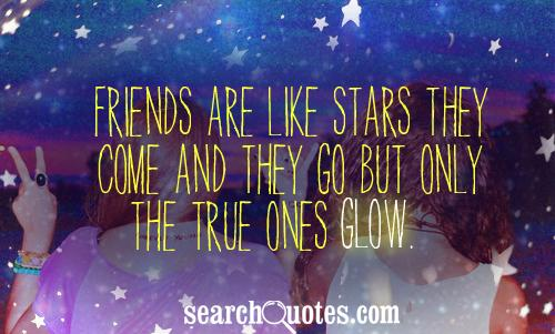 Friends are like stars they come and they go but only the true ones glow.