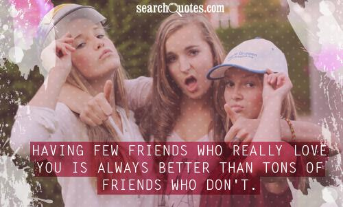 Having few friends who really love you is always better than tons of friends who don't.