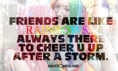friends are like rainbows...always there to cheer u up after a storm.