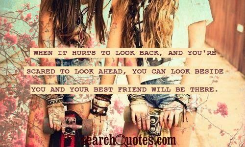 When it hurts to look back, and you're scared to look ahead, you can look beside you and your best friend will be there.