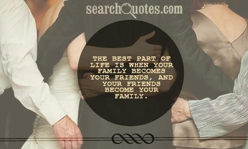 The best part of life is when your family becomes your friends, and your friends become your family.