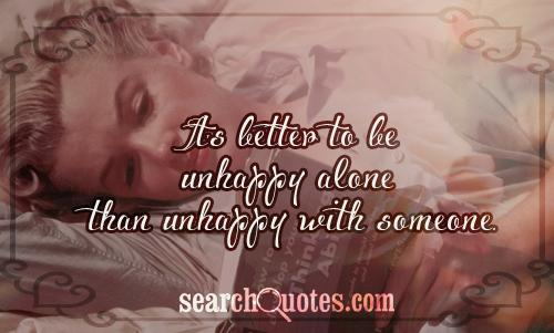 It's better to be unhappy alone than unhappy with someone.