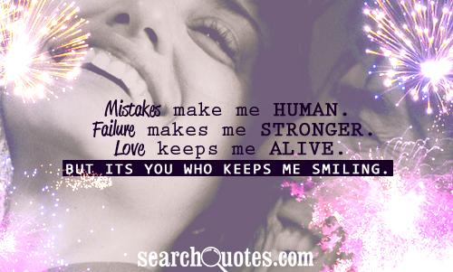 Mistakes make me human. Failure makes me stronger. Love keeps me alive. But its YOU who keeps me smiling.