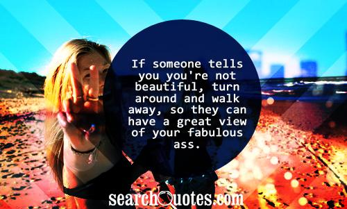 If someone tells you you're not beautiful, turn around and walk away, so they can have a great view of your fabulous ass.