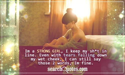 Im a strong girl, I keep my sh*t in line. Even with tears falling down my wet cheek, I can still say those 2 words, I'm fine.