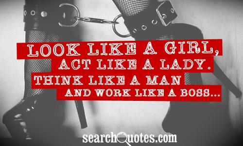 Look like a girl, act like a lady. Think like a man and work like a boss...