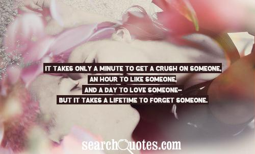 It takes only a minute to get a crush on someone, an hour to like someone, and a day to love someone- but it takes a lifetime to forget someone.