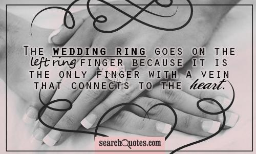 The wedding ring goes on the left ring finger because it is the only finger with a vein that connects to the heart.