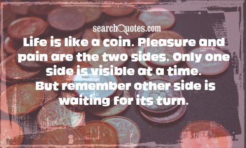 Life is like a coin. Pleasure and pain are the two sides. Only one side is visible at a time. But remember other side is waiting for its turn.