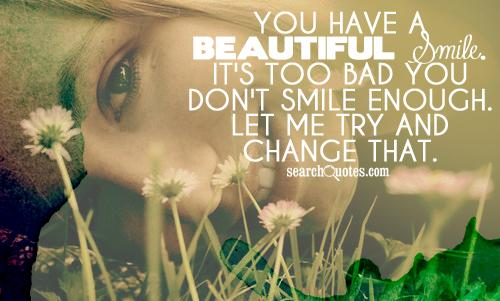 You have a beautiful smile. It's too bad you don't smile enough. Let me try and change that.