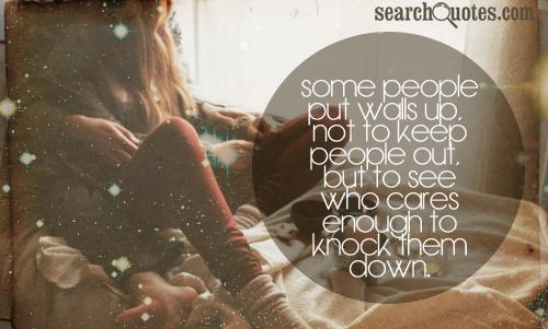 Some people put walls up, not to keep people out, but to see who cares enough to knock them down.