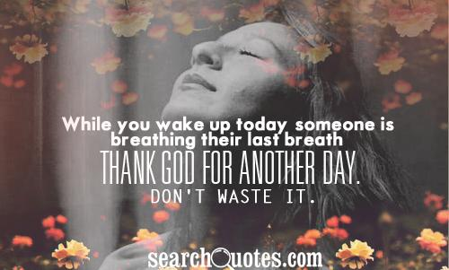 While you wake up today, someone is breathing their last breath. Thank God for another day. Don't waste it.