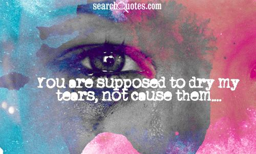 You are supposed to dry my tears, not cause them....