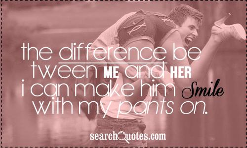 The difference between me and her? I can make him smile with my pants on.