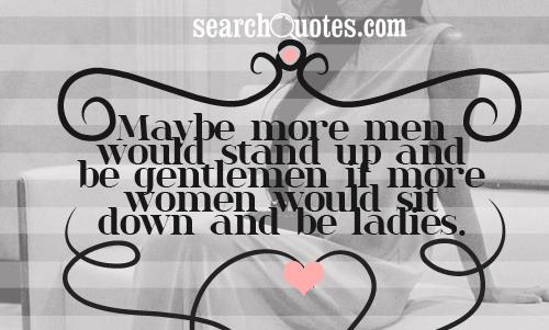 Maybe more men would stand up and be gentlemen if more women would sit down and be ladies.