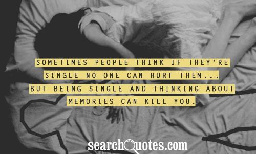 Sometimes people think if they're single no one can hurt them... but being single and thinking about memories can kill you.