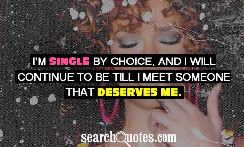 I'm single by choice, and I will continue to be till I meet someone that deserves me.