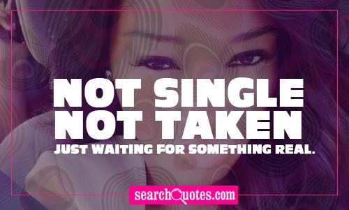 Not single, not taken, just waiting for something real.