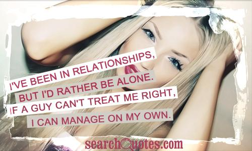 I've been in relationships, but I'd rather be alone. If a guy can't treat me right, I can manage on my own.