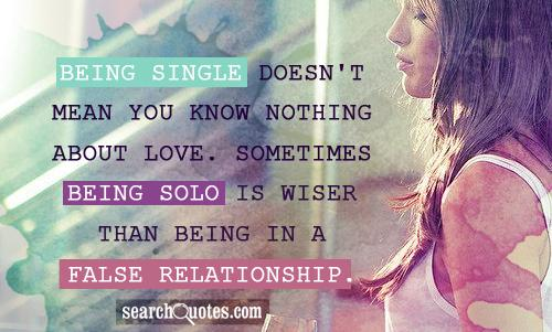 Being single doesn't mean you know nothing about love. Sometimes being solo is wiser than being in a false relationship.