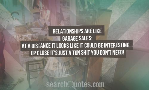 Relationships are like garage sales: At a distance it looks like it could be interesting...up close it's just a ton shit you don't need!