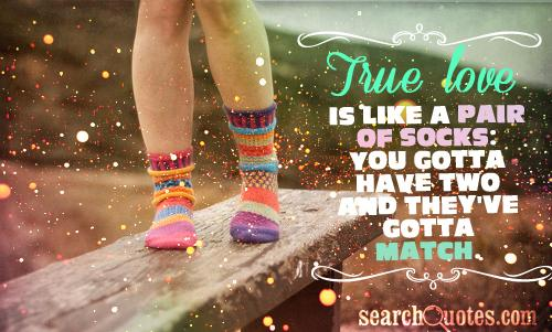True love is like a pair of socks: you gotta have two and they've gotta match.