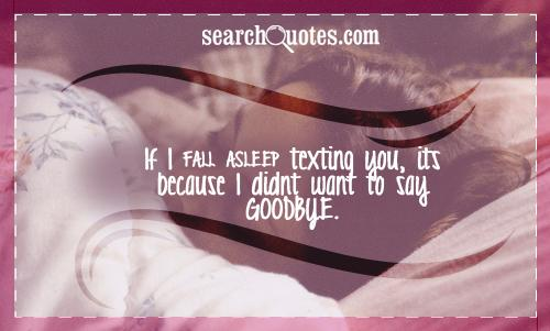 If I fall asleep texting you, its because I didnt want to say goodbye.