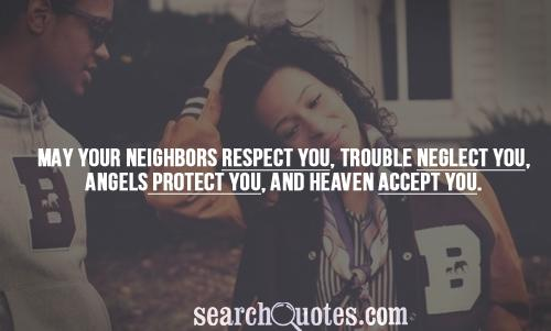 May your neighbors respect you, trouble neglect you, angels protect you, and heaven accept you.