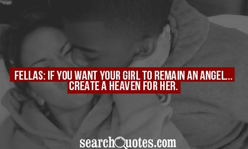 Fellas: If you want your girl to remain an Angel...create a heaven for her.