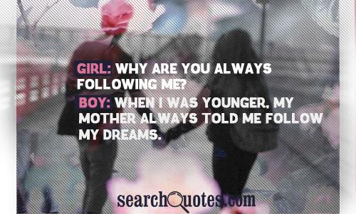 Girl: Why are you always following me? Boy: When I was younger, my mother always told me follow my dreams.