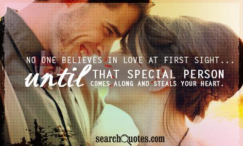 No one believes in love at first sight... until that special person comes along and steals your heart.